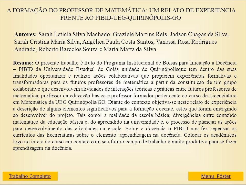 A FORMAÇÃO DO PROFESSOR DE MATEMÁTICA: UM RELATO DE EXPERIENCIA FRENTE AO PIBID-UEG-QUIRINÓPOLIS-GO Autores: Sarah Letícia Silva Machado, Graziele Mar