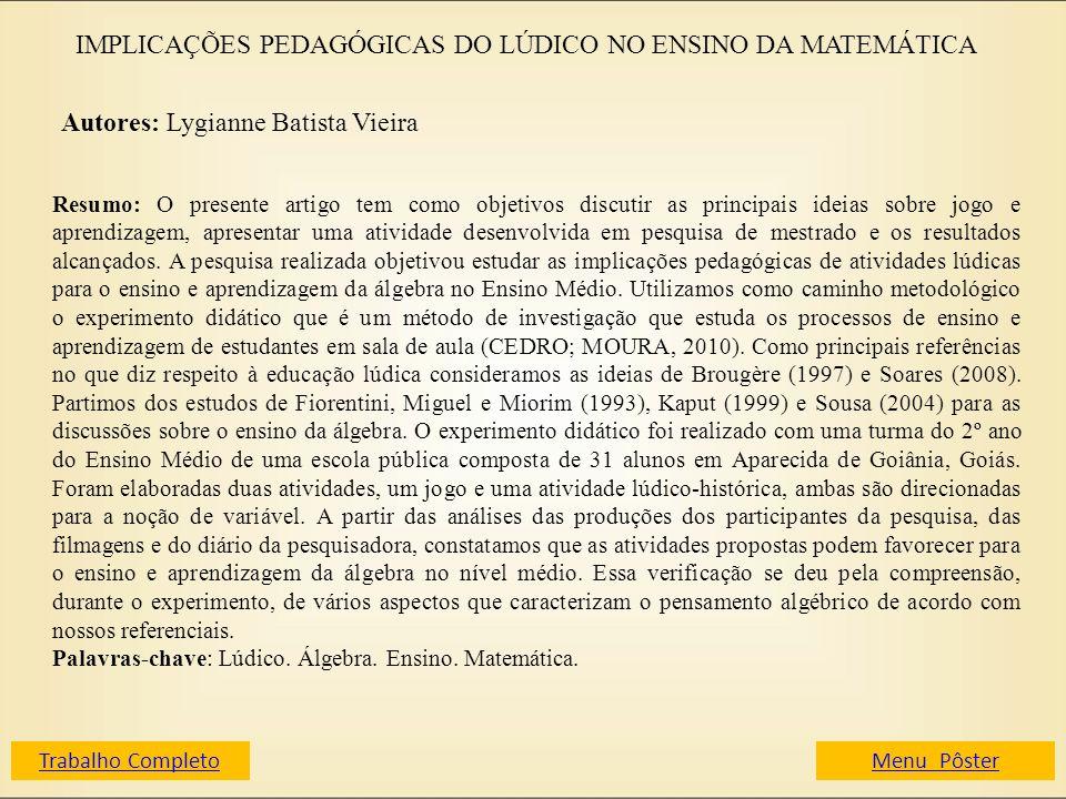 IMPLICAÇÕES PEDAGÓGICAS DO LÚDICO NO ENSINO DA MATEMÁTICA Autores: Lygianne Batista Vieira Resumo: O presente artigo tem como objetivos discutir as pr