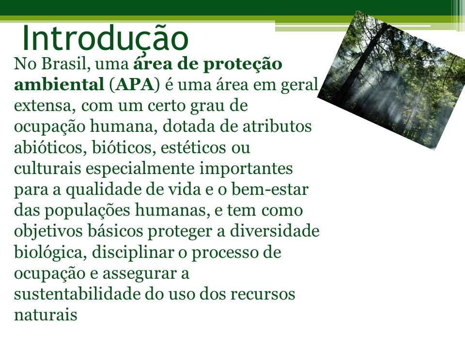 Introdução No Brasil, uma área de proteção ambiental (APA) é uma área em geral extensa, com um certo grau de ocupação humana, dotada de atributos abió