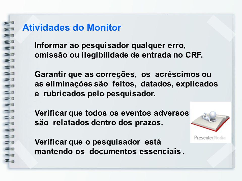 Atividades do Monitor Informar ao pesquisador qualquer erro, omissão ou ilegibilidade de entrada no CRF. Garantir que as correções, os acréscimos ou a