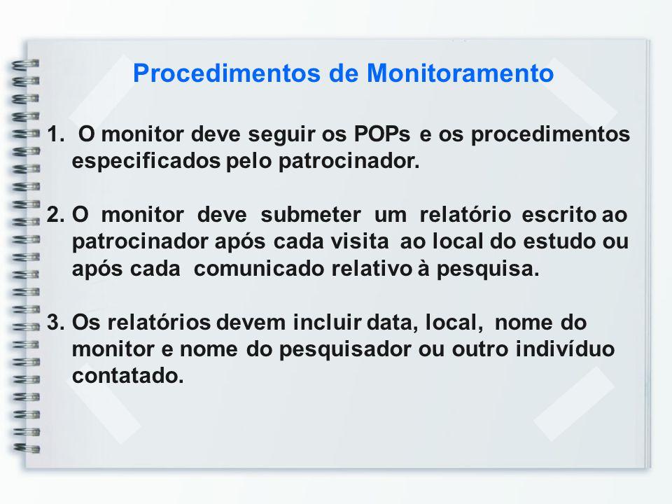 Procedimentos de Monitoramento 1. O monitor deve seguir os POPs e os procedimentos especificados pelo patrocinador. 2.O monitor deve submeter um relat