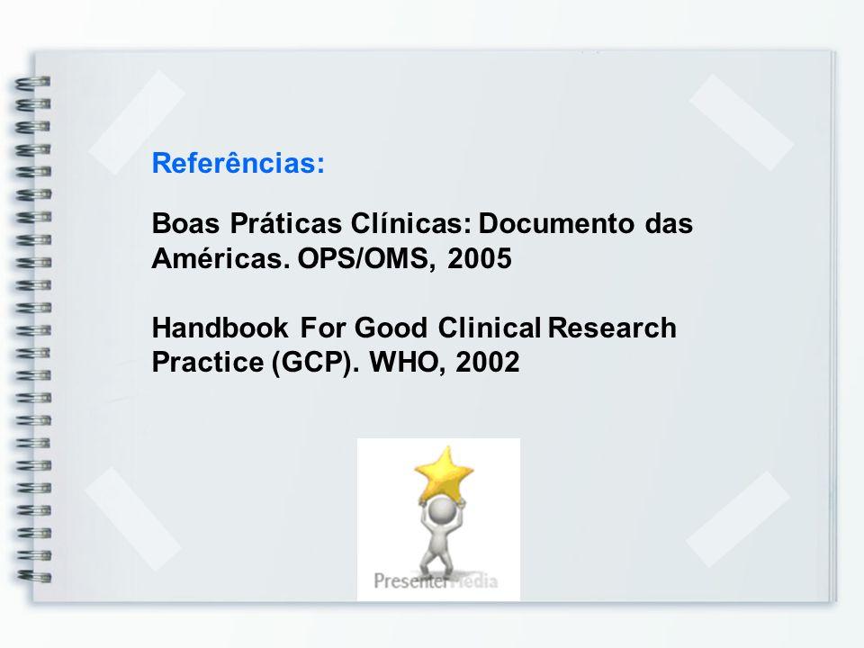 Referências: Boas Práticas Clínicas: Documento das Américas. OPS/OMS, 2005 Handbook For Good Clinical Research Practice (GCP). WHO, 2002