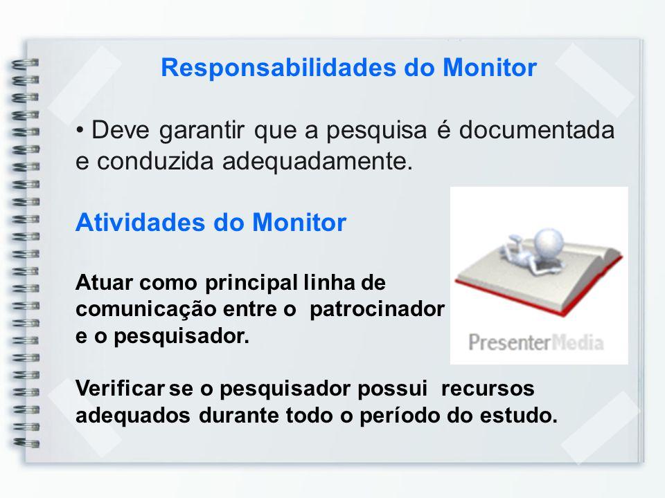 Responsabilidades do Monitor Deve garantir que a pesquisa é documentada e conduzida adequadamente. Atividades do Monitor Atuar como principal linha de