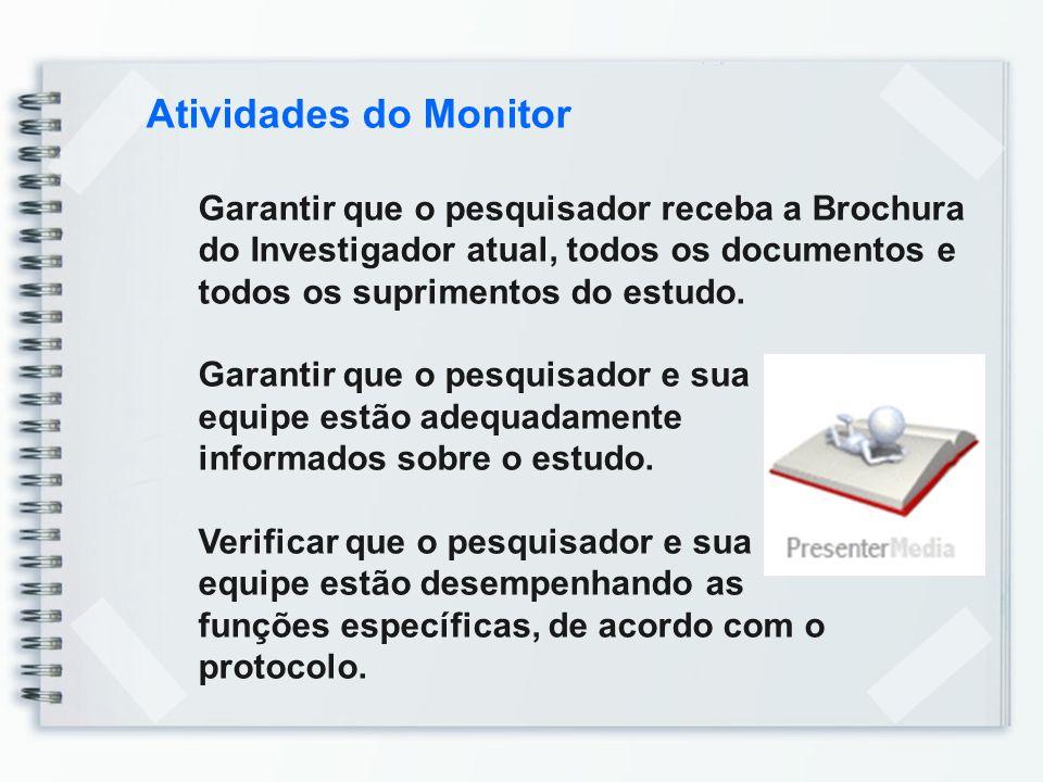 Atividades do Monitor Garantir que o pesquisador receba a Brochura do Investigador atual, todos os documentos e todos os suprimentos do estudo. Garant