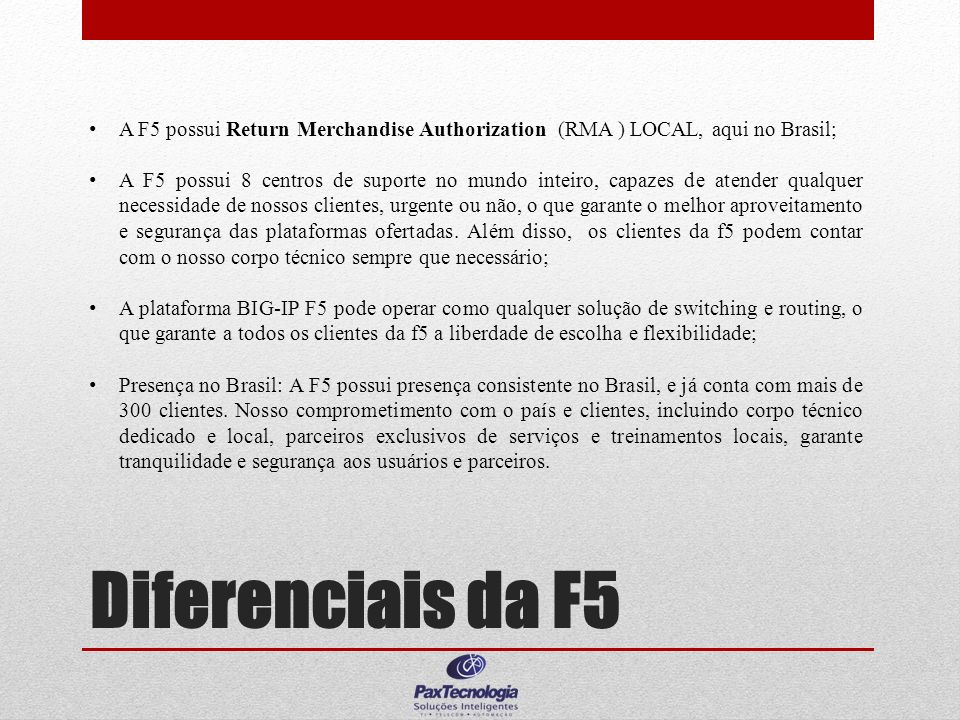 Diferenciais da F5 A F5 possui Return Merchandise Authorization (RMA ) LOCAL, aqui no Brasil; A F5 possui 8 centros de suporte no mundo inteiro, capaz