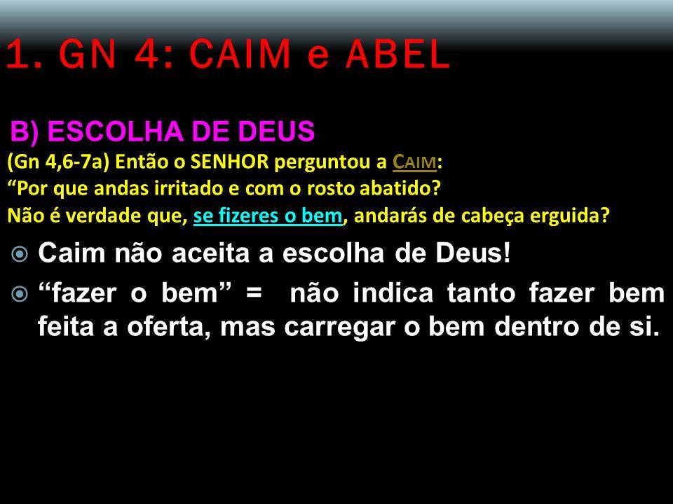 1. GN 4: CAIM e ABEL B) ESCOLHA DE DEUS (Gn 4,6-7a) Então o SENHOR perguntou a C AIM : Por que andas irritado e com o rosto abatido? Não é verdade que