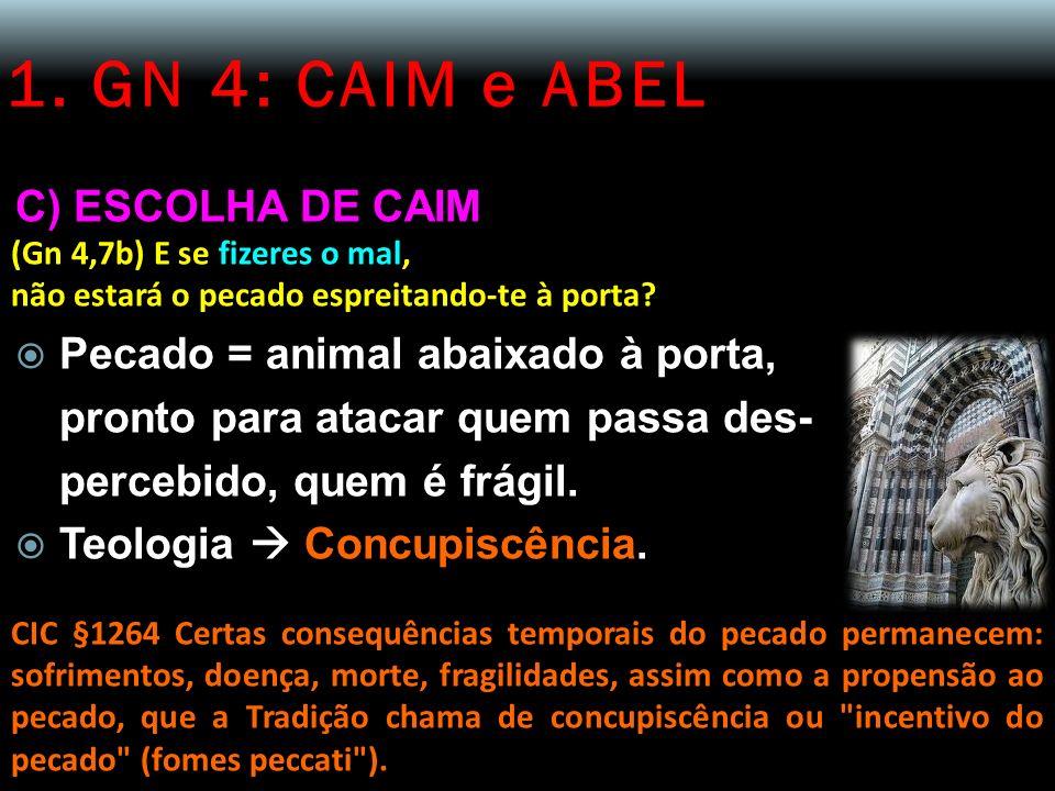 1. GN 4: CAIM e ABEL C) ESCOLHA DE CAIM (Gn 4,7b) E se fizeres o mal, não estará o pecado espreitando-te à porta? Pecado = animal abaixado à porta, pr