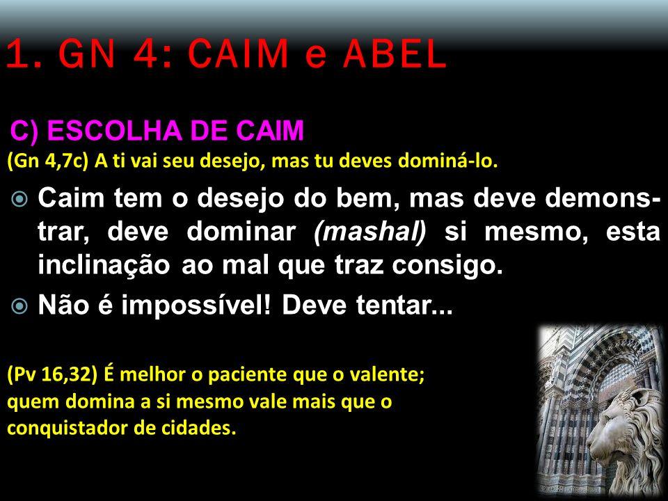 1. GN 4: CAIM e ABEL C) ESCOLHA DE CAIM (Gn 4,7c) A ti vai seu desejo, mas tu deves dominá-lo. Caim tem o desejo do bem, mas deve demons- trar, deve d