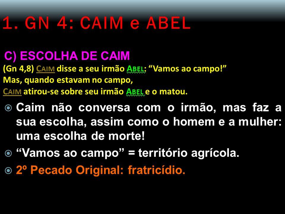 1. GN 4: CAIM e ABEL C) ESCOLHA DE CAIM (Gn 4,8) C AIM disse a seu irmão A BEL : Vamos ao campo! Mas, quando estavam no campo, C AIM atirou-se sobre s