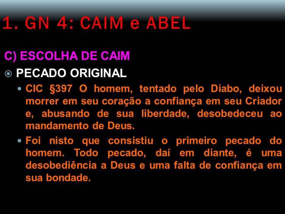 1. GN 4: CAIM e ABEL C) ESCOLHA DE CAIM PECADO ORIGINAL CIC §397 O homem, tentado pelo Diabo, deixou morrer em seu coração a confiança em seu Criador