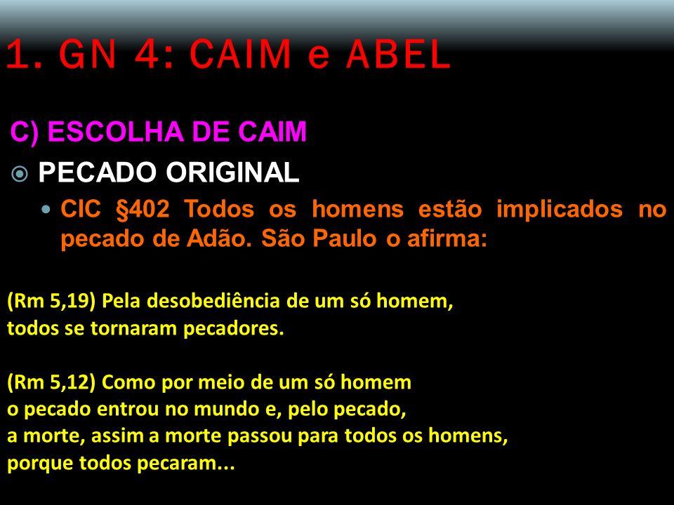 1. GN 4: CAIM e ABEL C) ESCOLHA DE CAIM PECADO ORIGINAL CIC §402 Todos os homens estão implicados no pecado de Adão. São Paulo o afirma: (Rm 5,19) Pel