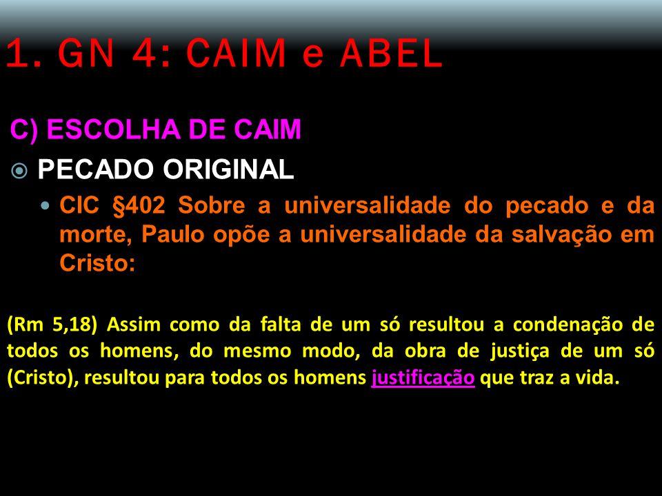 1. GN 4: CAIM e ABEL C) ESCOLHA DE CAIM PECADO ORIGINAL CIC §402 Sobre a universalidade do pecado e da morte, Paulo opõe a universalidade da salvação