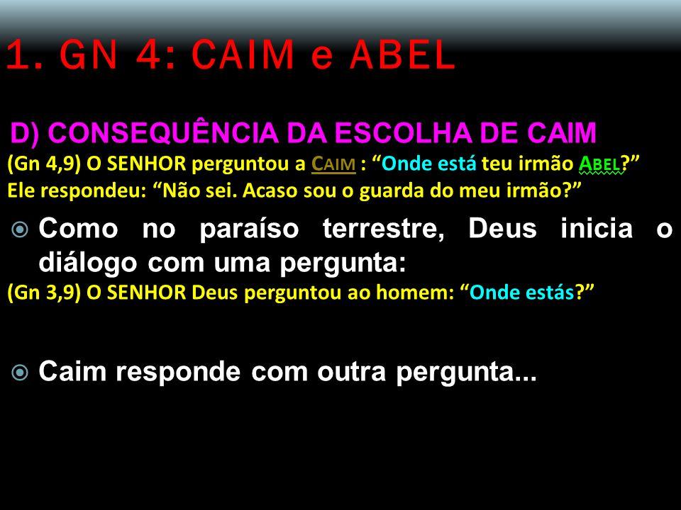 1. GN 4: CAIM e ABEL D) CONSEQUÊNCIA DA ESCOLHA DE CAIM (Gn 4,9) O SENHOR perguntou a C AIM : Onde está teu irmão A BEL ? Ele respondeu: Não sei. Acas