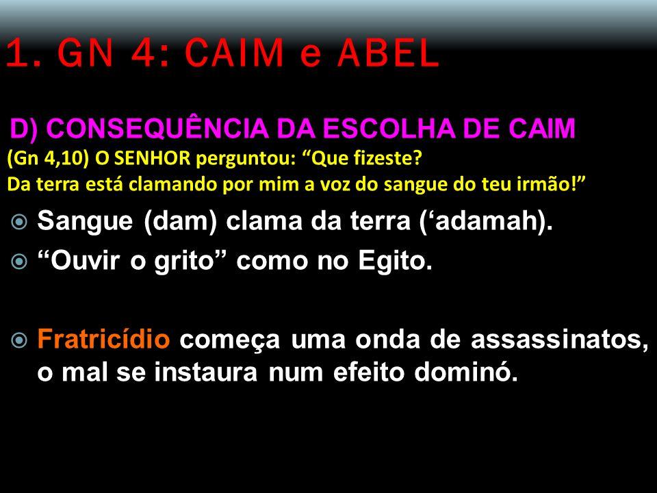 1. GN 4: CAIM e ABEL D) CONSEQUÊNCIA DA ESCOLHA DE CAIM (Gn 4,10) O SENHOR perguntou: Que fizeste? Da terra está clamando por mim a voz do sangue do t