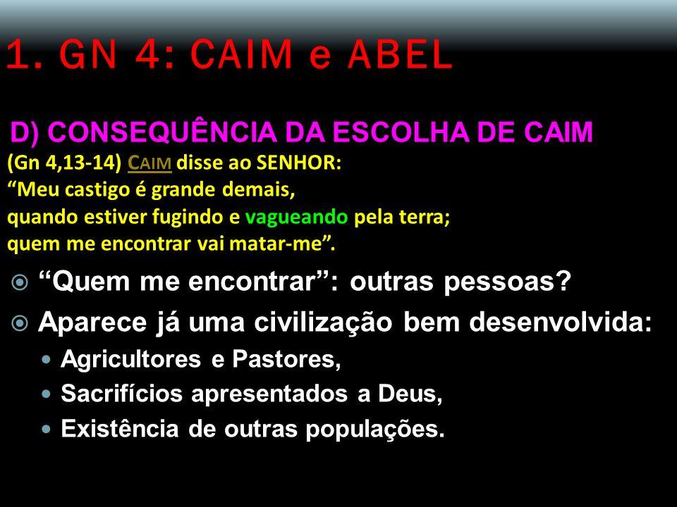 1. GN 4: CAIM e ABEL D) CONSEQUÊNCIA DA ESCOLHA DE CAIM (Gn 4,13-14) C AIM disse ao SENHOR: Meu castigo é grande demais, quando estiver fugindo e vagu
