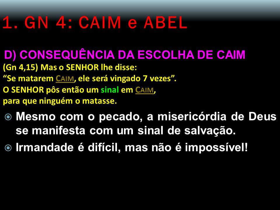 1. GN 4: CAIM e ABEL D) CONSEQUÊNCIA DA ESCOLHA DE CAIM (Gn 4,15) Mas o SENHOR lhe disse: Se matarem C AIM, ele será vingado 7 vezes. O SENHOR pôs ent