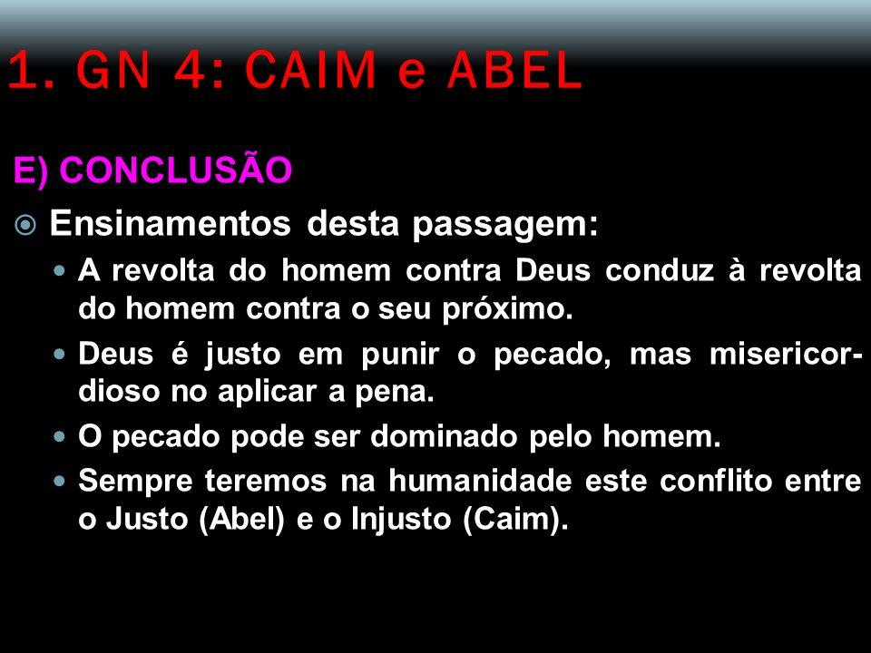 1. GN 4: CAIM e ABEL E) CONCLUSÃO Ensinamentos desta passagem: A revolta do homem contra Deus conduz à revolta do homem contra o seu próximo. Deus é j