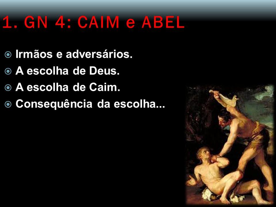 1. GN 4: CAIM e ABEL Irmãos e adversários. A escolha de Deus. A escolha de Caim. Consequência da escolha...