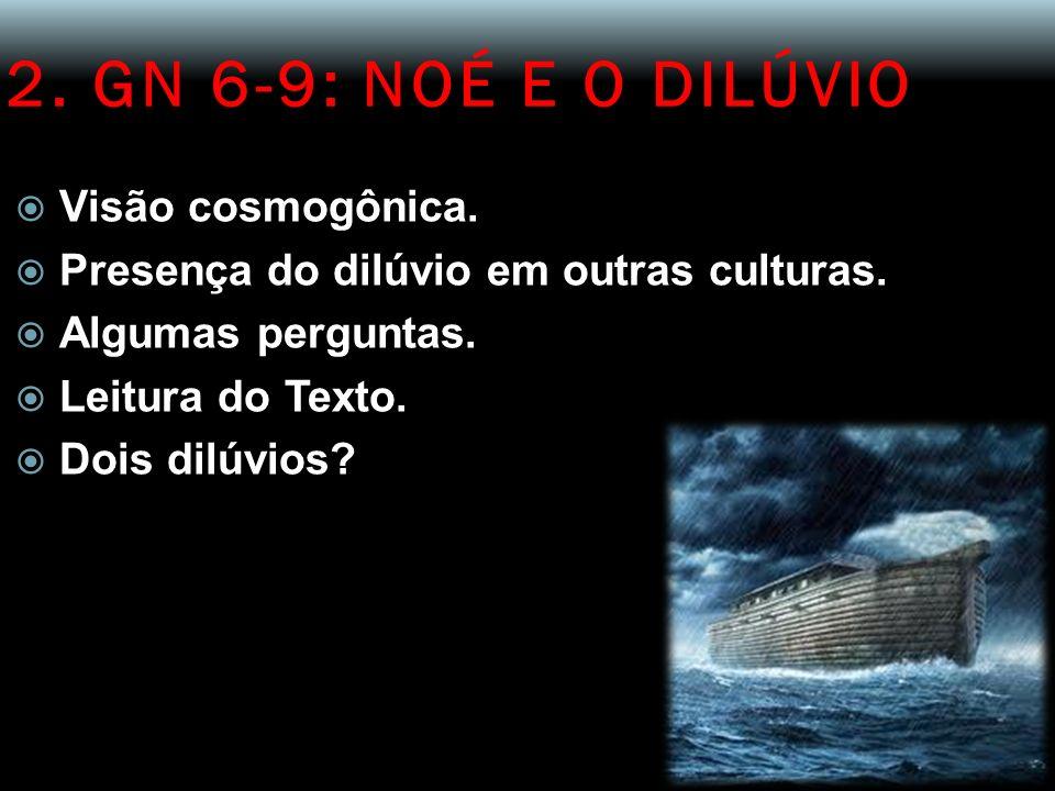 2. GN 6-9: NOÉ E O DILÚVIO Visão cosmogônica. Presença do dilúvio em outras culturas. Algumas perguntas. Leitura do Texto. Dois dilúvios?