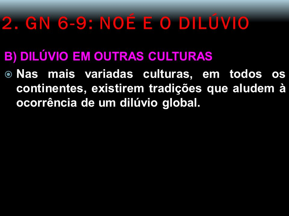 2. GN 6-9: NOÉ E O DILÚVIO B) DILÚVIO EM OUTRAS CULTURAS Nas mais variadas culturas, em todos os continentes, existirem tradições que aludem à ocorrên