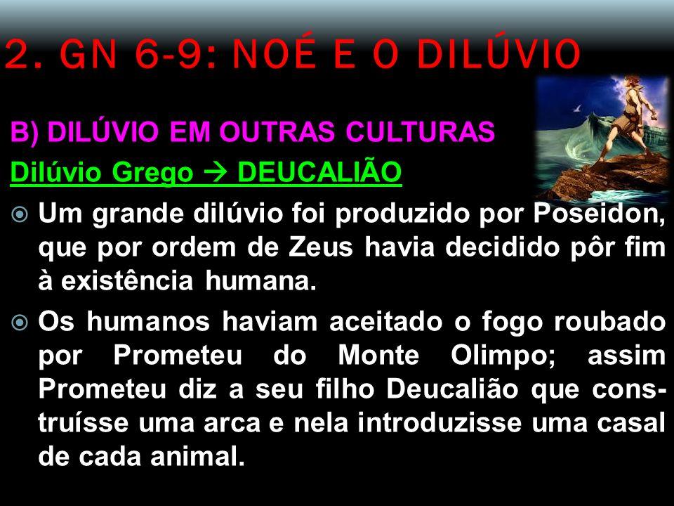2. GN 6-9: NOÉ E O DILÚVIO B) DILÚVIO EM OUTRAS CULTURAS Dilúvio Grego DEUCALIÃO Um grande dilúvio foi produzido por Poseidon, que por ordem de Zeus h