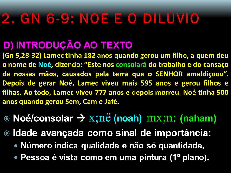 2. GN 6-9: NOÉ E O DILÚVIO D) INTRODUÇÃO AO TEXTO (Gn 5,28-32) Lamec tinha 182 anos quando gerou um filho, a quem deu o nome de Noé, dizendo: Este nos