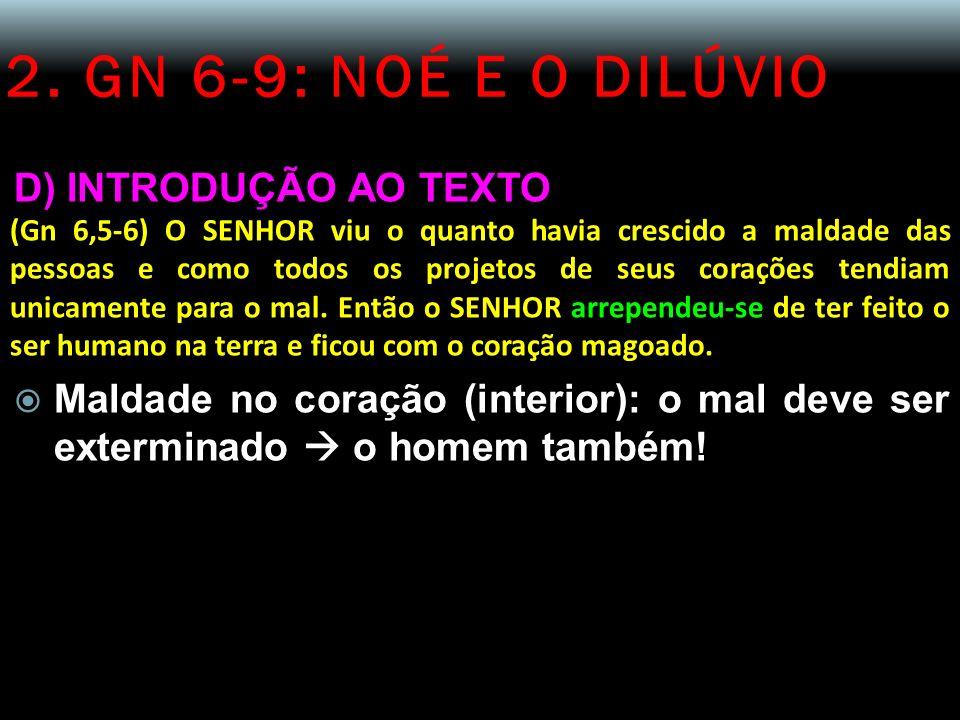 2. GN 6-9: NOÉ E O DILÚVIO D) INTRODUÇÃO AO TEXTO (Gn 6,5-6) O SENHOR viu o quanto havia crescido a maldade das pessoas e como todos os projetos de se