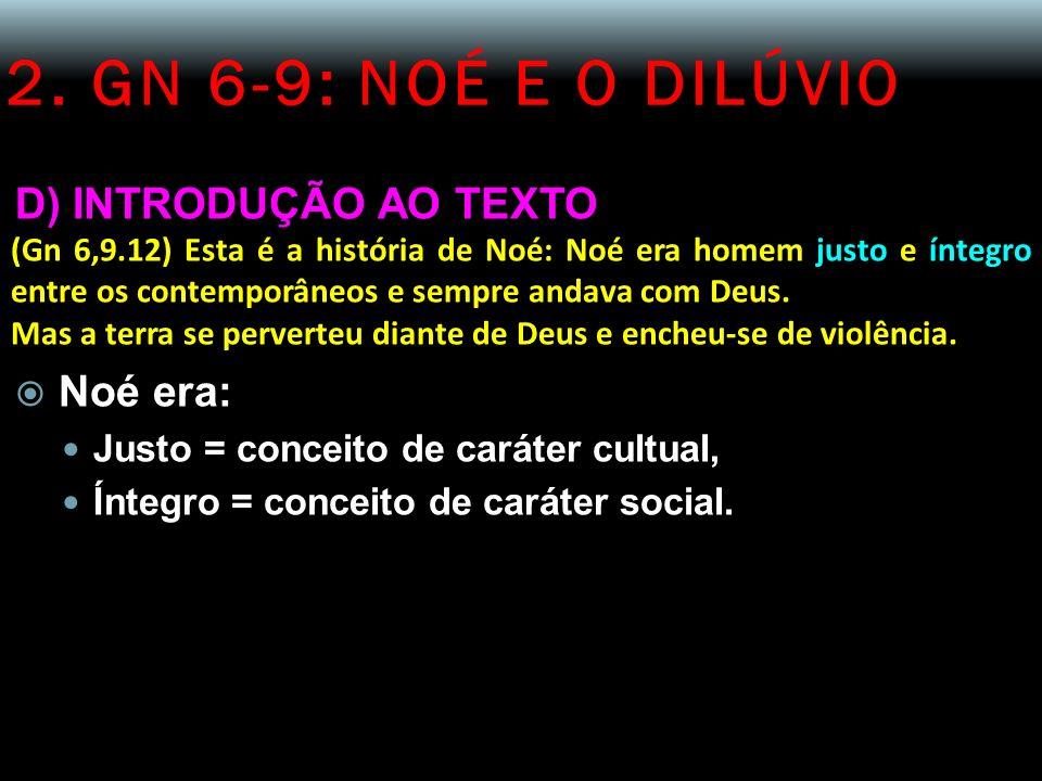 2. GN 6-9: NOÉ E O DILÚVIO D) INTRODUÇÃO AO TEXTO (Gn 6,9.12) Esta é a história de Noé: Noé era homem justo e íntegro entre os contemporâneos e sempre