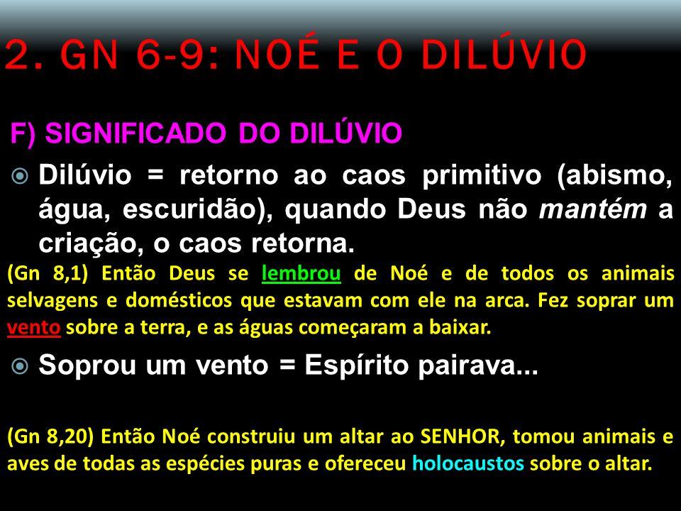 2. GN 6-9: NOÉ E O DILÚVIO F) SIGNIFICADO DO DILÚVIO Dilúvio = retorno ao caos primitivo (abismo, água, escuridão), quando Deus não mantém a criação,