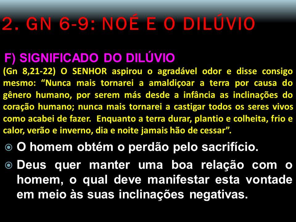 2. GN 6-9: NOÉ E O DILÚVIO F) SIGNIFICADO DO DILÚVIO (Gn 8,21-22) O SENHOR aspirou o agradável odor e disse consigo mesmo: Nunca mais tornarei a amald