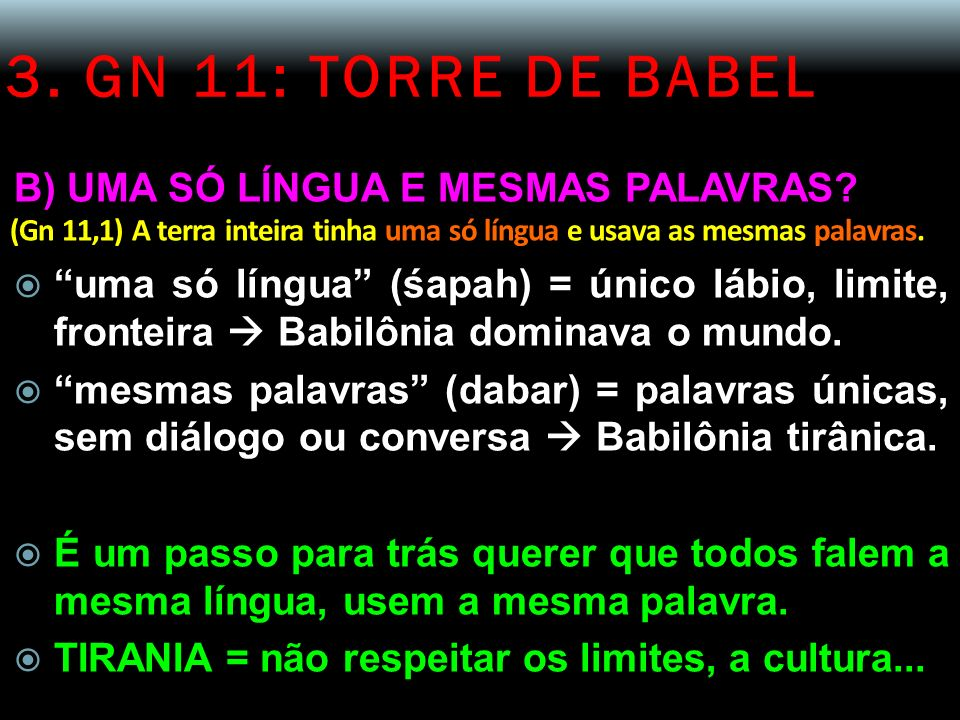 3. GN 11: TORRE DE BABEL B) UMA SÓ LÍNGUA E MESMAS PALAVRAS? (Gn 11,1) A terra inteira tinha uma só língua e usava as mesmas palavras. uma só língua (
