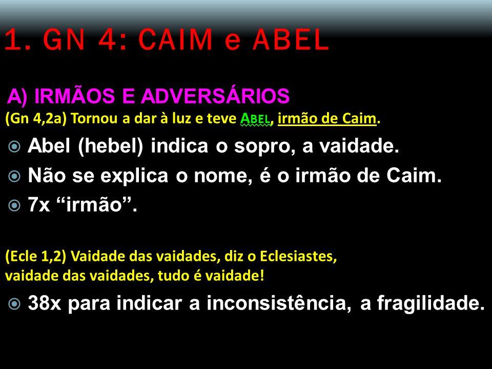 1. GN 4: CAIM e ABEL A) IRMÃOS E ADVERSÁRIOS (Gn 4,2a) Tornou a dar à luz e teve A BEL, irmão de Caim. Abel (hebel) indica o sopro, a vaidade. Não se