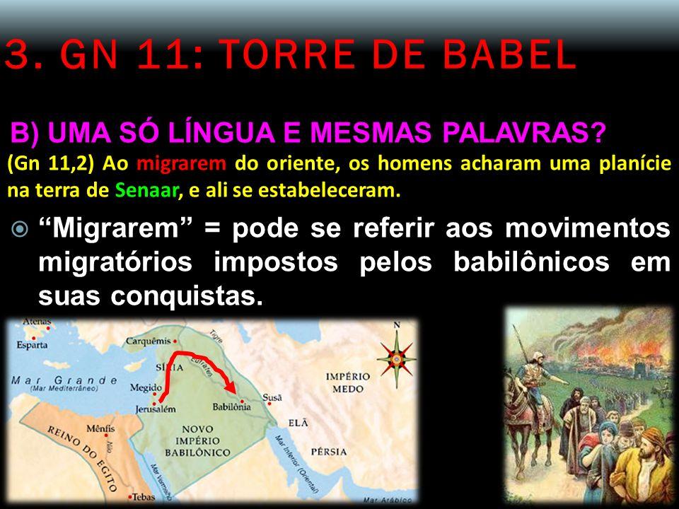 3. GN 11: TORRE DE BABEL B) UMA SÓ LÍNGUA E MESMAS PALAVRAS? (Gn 11,2) Ao migrarem do oriente, os homens acharam uma planície na terra de Senaar, e al