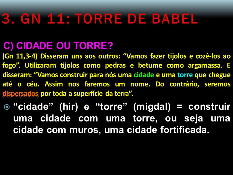 3. GN 11: TORRE DE BABEL C) CIDADE OU TORRE? (Gn 11,3-4) Disseram uns aos outros: Vamos fazer tijolos e cozê-los ao fogo. Utilizaram tijolos como pedr