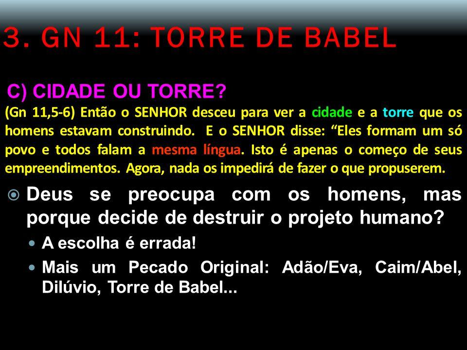 3. GN 11: TORRE DE BABEL C) CIDADE OU TORRE? (Gn 11,5-6) Então o SENHOR desceu para ver a cidade e a torre que os homens estavam construindo. E o SENH