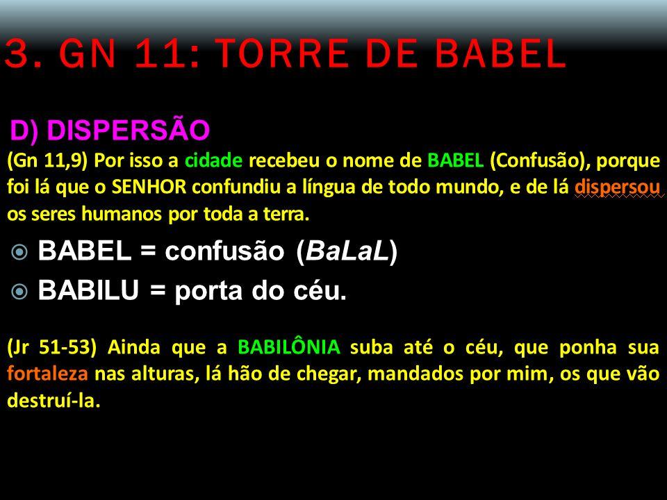 3. GN 11: TORRE DE BABEL D) DISPERSÃO (Gn 11,9) Por isso a cidade recebeu o nome de BABEL (Confusão), porque foi lá que o SENHOR confundiu a língua de
