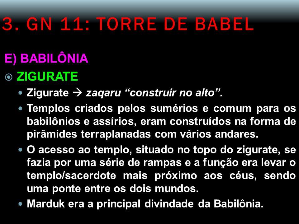 3. GN 11: TORRE DE BABEL E) BABILÔNIA ZIGURATE Zigurate zaqaru construir no alto. Templos criados pelos sumérios e comum para os babilônios e assírios