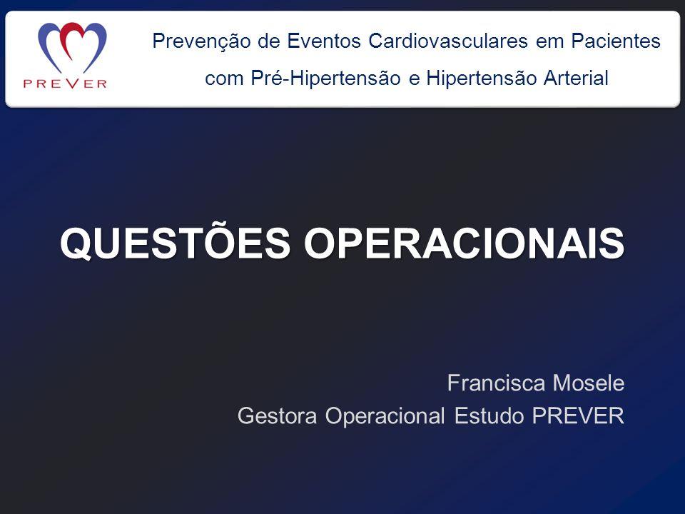 QUESTÕES OPERACIONAIS Francisca Mosele Gestora Operacional Estudo PREVER Prevenção de Eventos Cardiovasculares em Pacientes com Pré-Hipertensão e Hipertensão Arterial