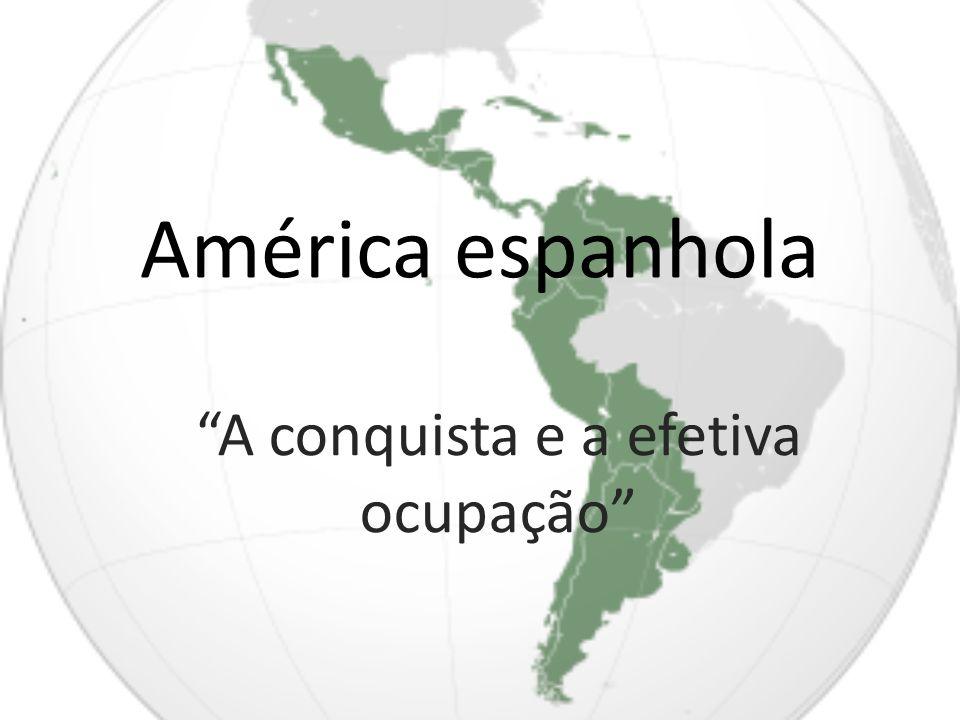 América espanhola A conquista e a efetiva ocupação