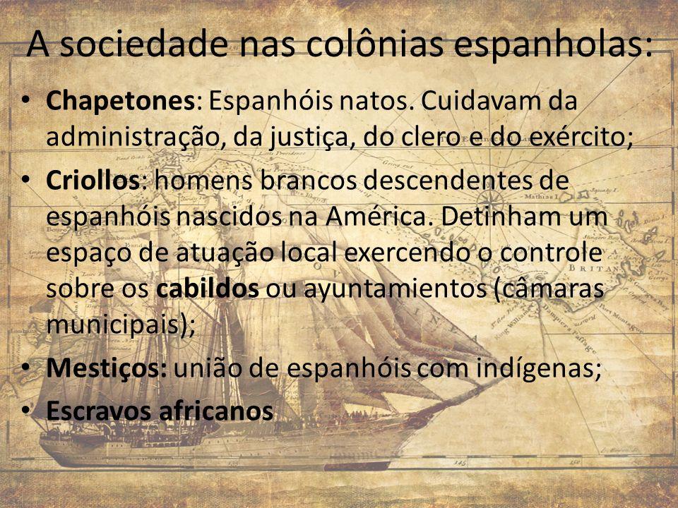 A sociedade nas colônias espanholas: Chapetones: Espanhóis natos. Cuidavam da administração, da justiça, do clero e do exército; Criollos: homens bran