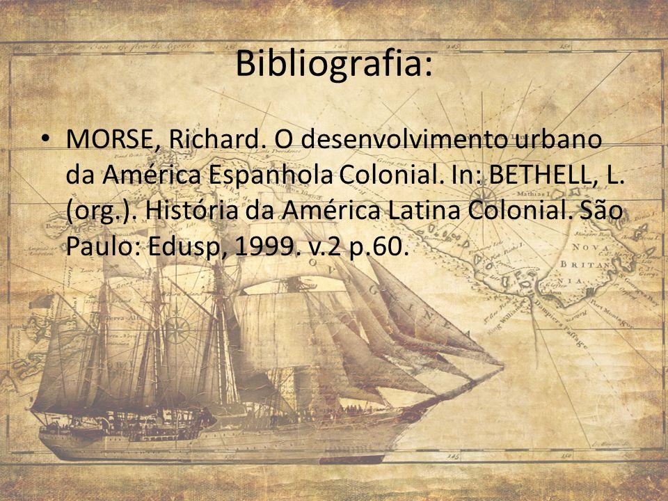 Bibliografia: MORSE, Richard. O desenvolvimento urbano da América Espanhola Colonial. In: BETHELL, L. (org.). História da América Latina Colonial. São