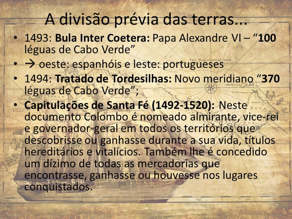 A divisão prévia das terras... 1493: Bula Inter Coetera: Papa Alexandre VI – 100 léguas de Cabo Verde oeste: espanhóis e leste: portugueses 1494: Trat