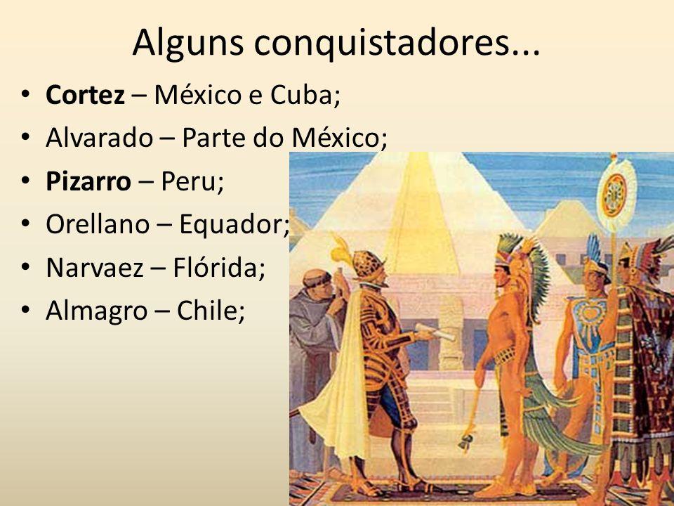 Alguns conquistadores... Cortez – México e Cuba; Alvarado – Parte do México; Pizarro – Peru; Orellano – Equador; Narvaez – Flórida; Almagro – Chile;