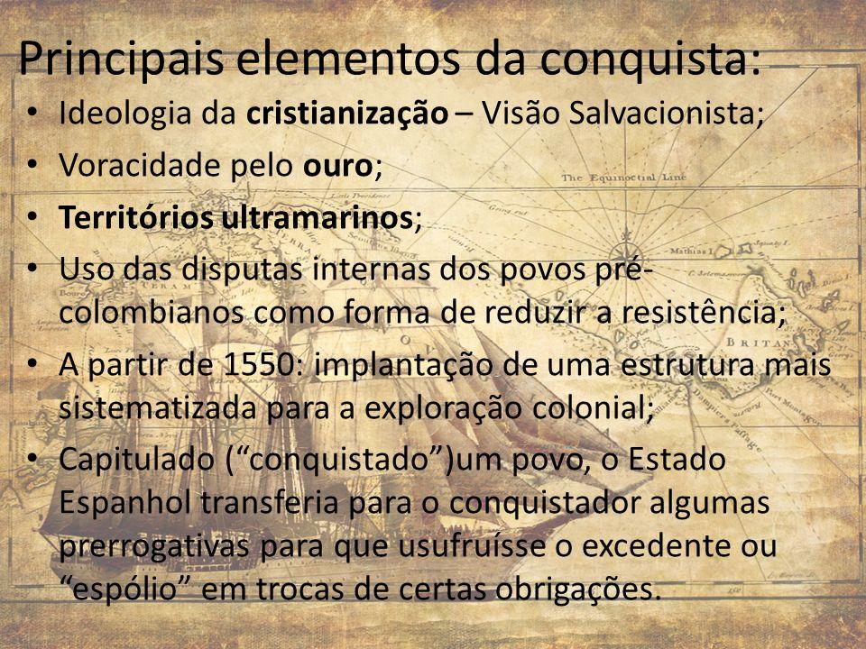 Principais elementos da conquista: Ideologia da cristianização – Visão Salvacionista; Voracidade pelo ouro; Territórios ultramarinos; Uso das disputas