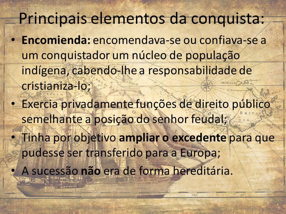 Principais elementos da conquista: Encomienda: encomendava-se ou confiava-se a um conquistador um núcleo de população indígena, cabendo-lhe a responsa