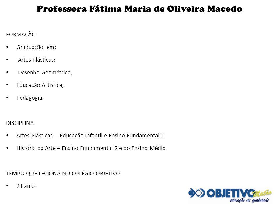 Professora Fátima Maria de Oliveira Macedo FORMAÇÃO Graduação em: Artes Plásticas; Desenho Geométrico; Educação Artística; Pedagogia. DISCIPLINA Artes