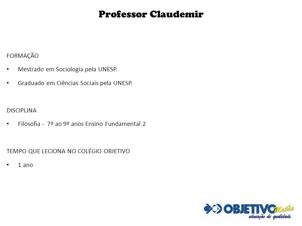 Professor Claudemir FORMAÇÃO Mestrado em Sociologia pela UNESP. Graduado em Ciências Sociais pela UNESP. DISCIPLINA Filosofia - 7º ao 9º anos Ensino F