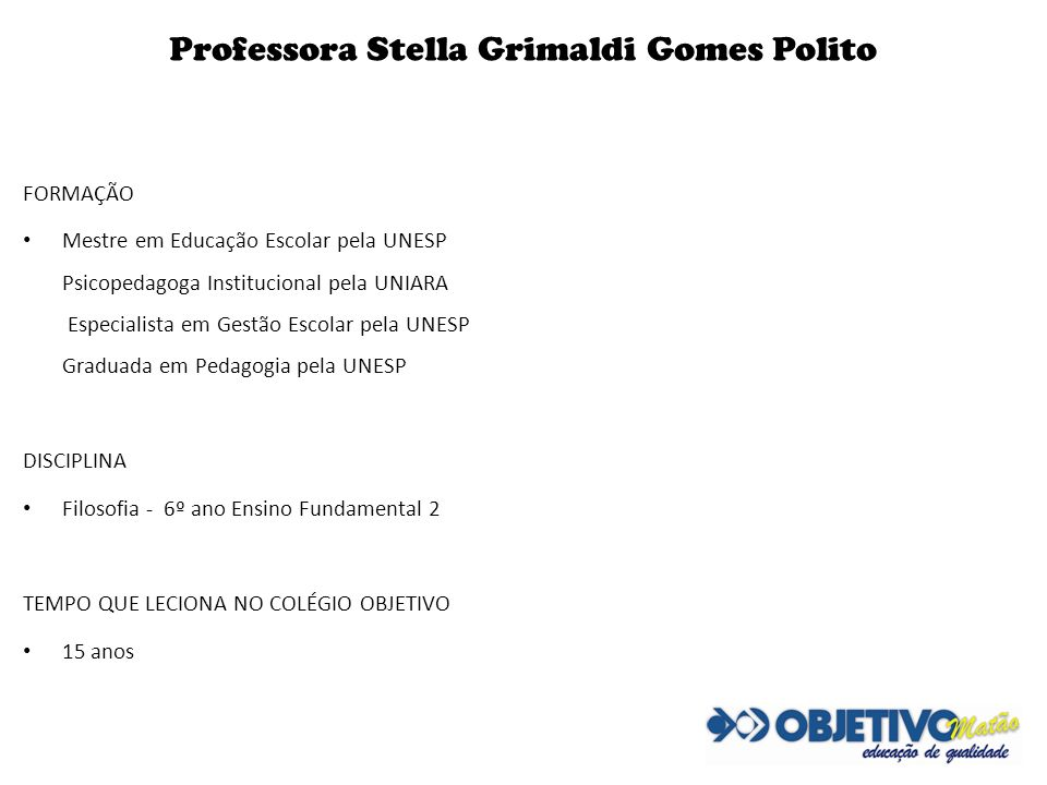 Professora Stella Grimaldi Gomes Polito FORMAÇÃO Mestre em Educação Escolar pela UNESP Psicopedagoga Institucional pela UNIARA Especialista em Gestão