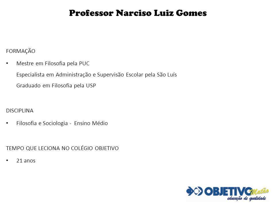 Professor Narciso Luiz Gomes FORMAÇÃO Mestre em Filosofia pela PUC Especialista em Administração e Supervisão Escolar pela São Luís Graduado em Filoso
