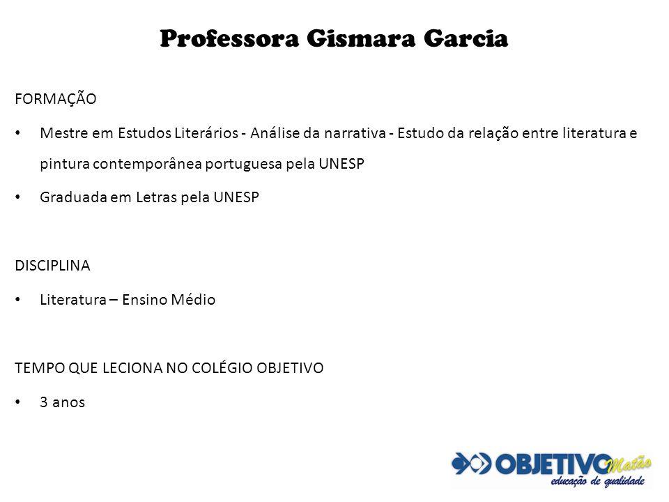 Professora Gismara Garcia FORMAÇÃO Mestre em Estudos Literários - Análise da narrativa - Estudo da relação entre literatura e pintura contemporânea po